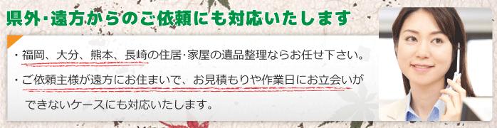 県外・遠方からの遺品整理のご依頼にも対応いたします。福岡、大分、熊本、長崎の住居・家屋の遺品整理ならお任せください。